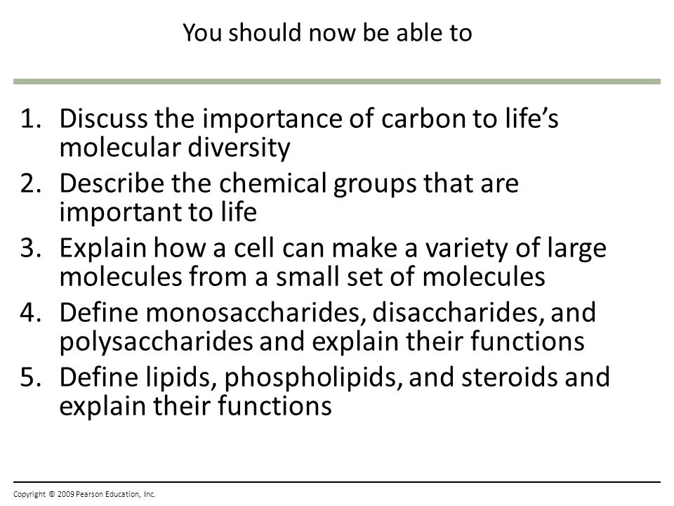 You should now be able to 1.Discuss the importance of carbon to lifes molecular diversity 2.Describe the chemical groups that are important to life 3.