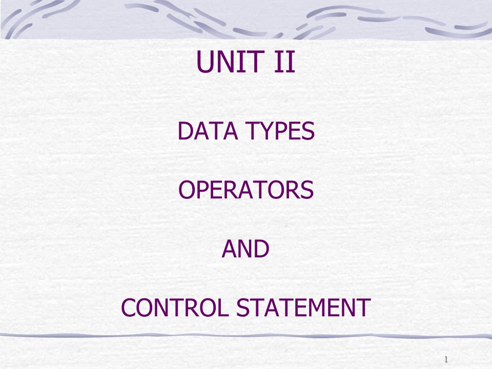 UNIT II DATA TYPES OPERATORS AND CONTROL STATEMENT 1
