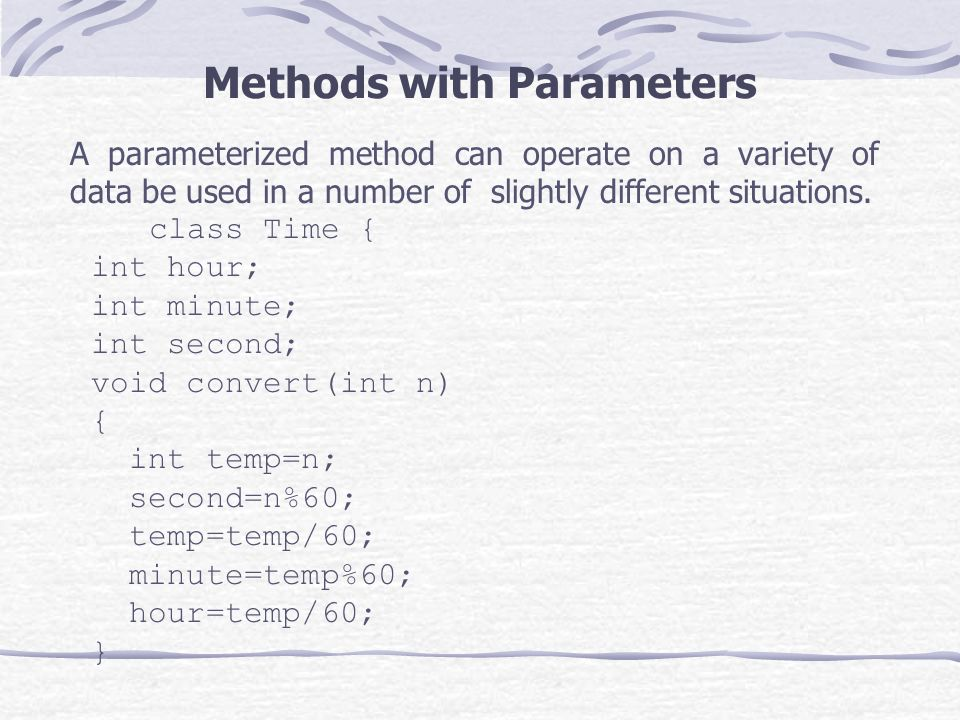 Methods with Parameters A parameterized method can operate on a variety of data be used in a number of slightly different situations.