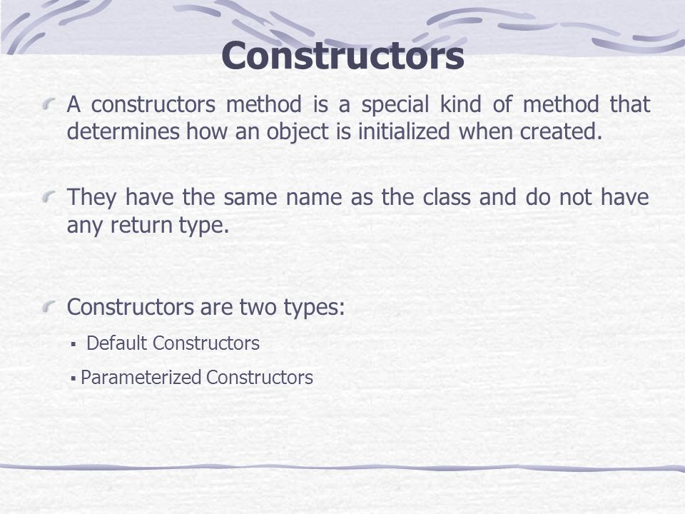 Constructors A constructors method is a special kind of method that determines how an object is initialized when created.