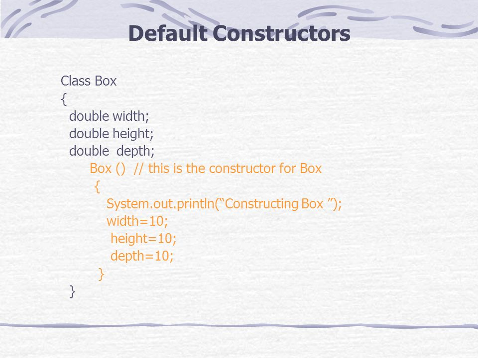 Default Constructors Class Box { double width; double height; double depth; Box () // this is the constructor for Box { System.out.println(Constructing Box ); width=10; height=10; depth=10; }