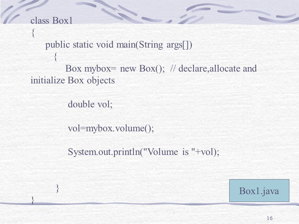 16 class Box1 { public static void main(String args[]) { Box mybox= new Box(); // declare,allocate and initialize Box objects double vol; vol=mybox.volume(); System.out.println( Volume is +vol); } Box1.java