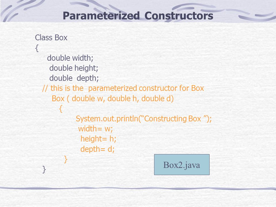 Parameterized Constructors Class Box { double width; double height; double depth; // this is the parameterized constructor for Box Box ( double w, double h, double d) { System.out.println(Constructing Box ); width= w; height= h; depth= d; } Box2.java