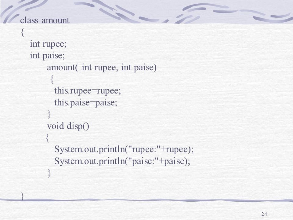 24 class amount { int rupee; int paise; amount( int rupee, int paise) { this.rupee=rupee; this.paise=paise; } void disp() { System.out.println( rupee: +rupee); System.out.println( paise: +paise); }
