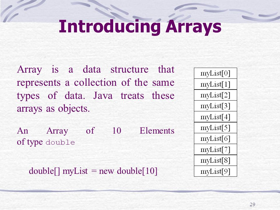 29 Introducing Arrays double[] myList = new double[10] Array is a data structure that represents a collection of the same types of data.