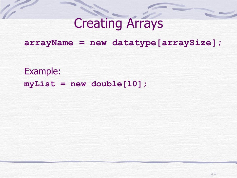 31 Creating Arrays arrayName = new datatype[arraySize]; Example: myList = new double[10];
