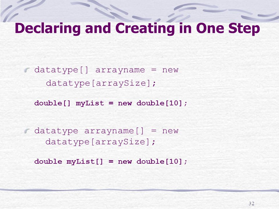 32 Declaring and Creating in One Step datatype[] arrayname = new datatype[arraySize]; double[] myList = new double[10]; datatype arrayname[] = new datatype[arraySize]; double myList[] = new double[10];