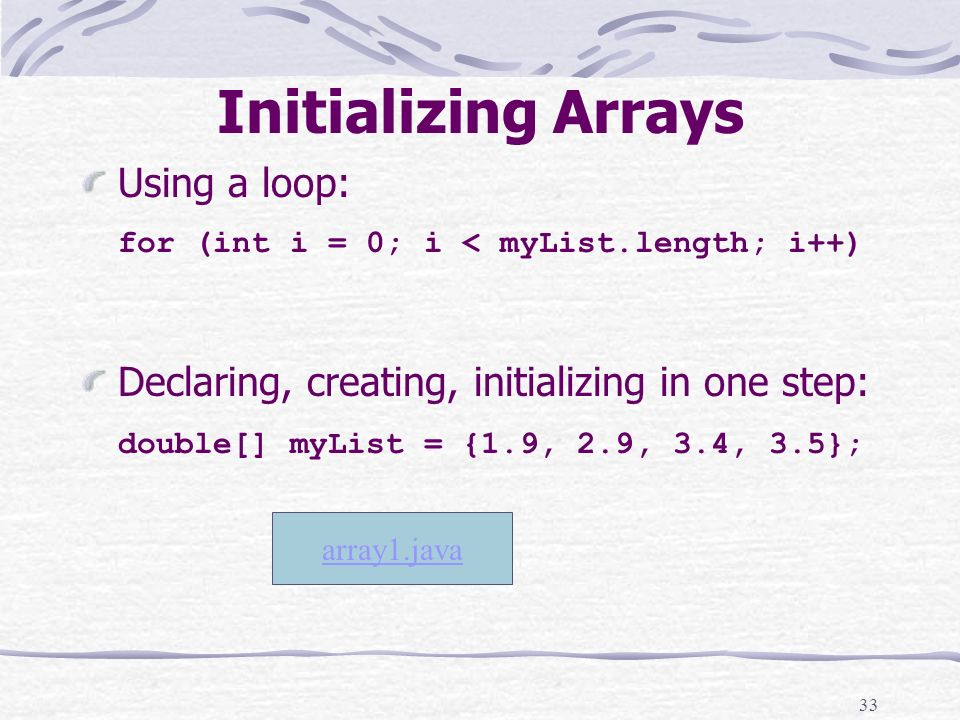 33 Initializing Arrays Using a loop: for (int i = 0; i < myList.length; i++) Declaring, creating, initializing in one step: double[] myList = {1.9, 2.9, 3.4, 3.5}; array1.java