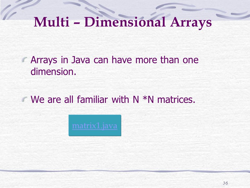 36 Multi – Dimensional Arrays Arrays in Java can have more than one dimension.