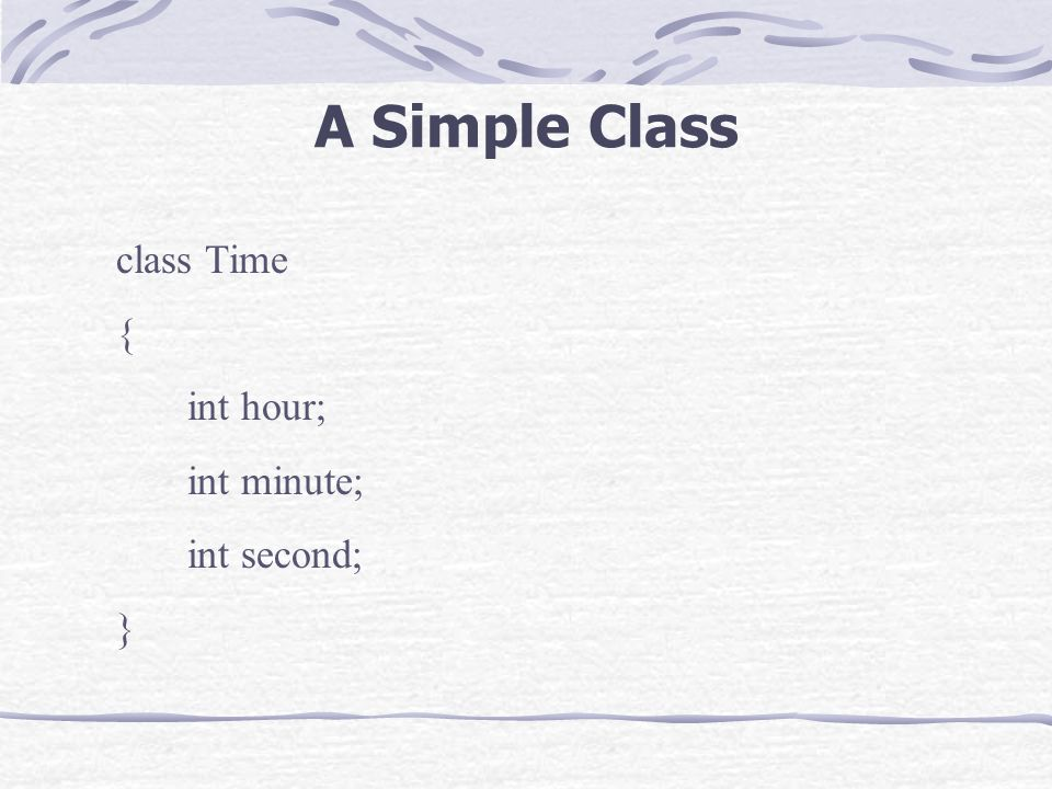 A Simple Class class Time { int hour; int minute; int second; }