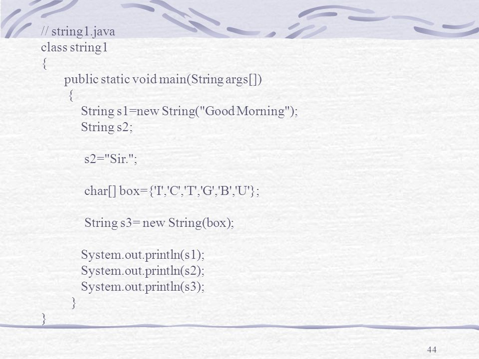 44 // string1.java class string1 { public static void main(String args[]) { String s1=new String( Good Morning ); String s2; s2= Sir. ; char[] box={ I , C , T , G , B , U }; String s3= new String(box); System.out.println(s1); System.out.println(s2); System.out.println(s3); }