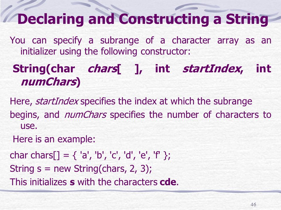 46 Declaring and Constructing a String You can specify a subrange of a character array as an initializer using the following constructor: String(char chars[ ], int startIndex, int numChars) Here, startIndex specifies the index at which the subrange begins, and numChars specifies the number of characters to use.