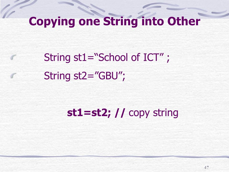 47 Copying one String into Other String st1=School of ICT ; String st2=GBU; st1=st2; // copy string