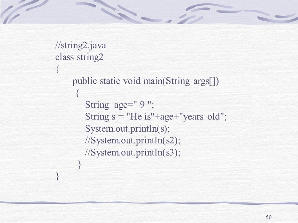 50 //string2.java class string2 { public static void main(String args[]) { String age= 9 ; String s = He is +age+ years old ; System.out.println(s); //System.out.println(s2); //System.out.println(s3); }