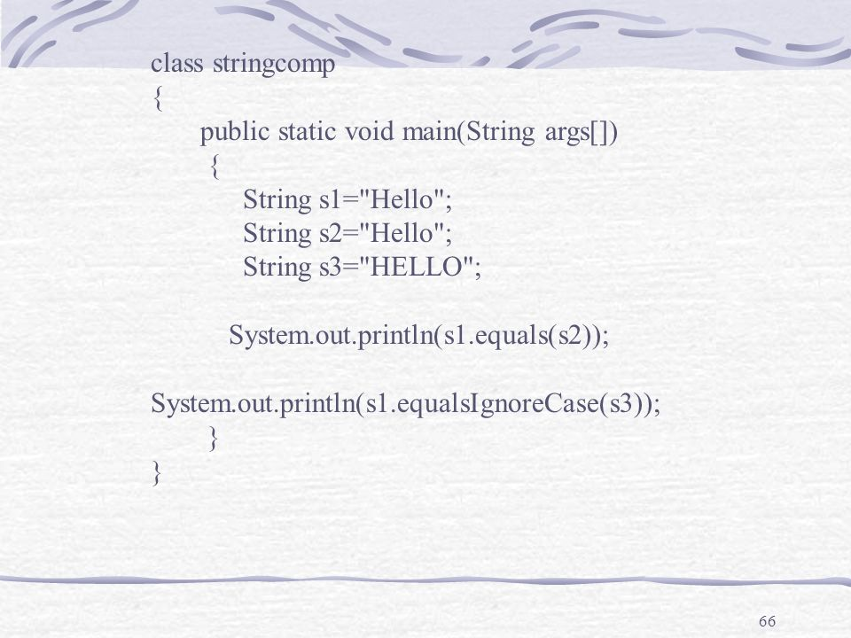 66 class stringcomp { public static void main(String args[]) { String s1= Hello ; String s2= Hello ; String s3= HELLO ; System.out.println(s1.equals(s2)); System.out.println(s1.equalsIgnoreCase(s3)); }
