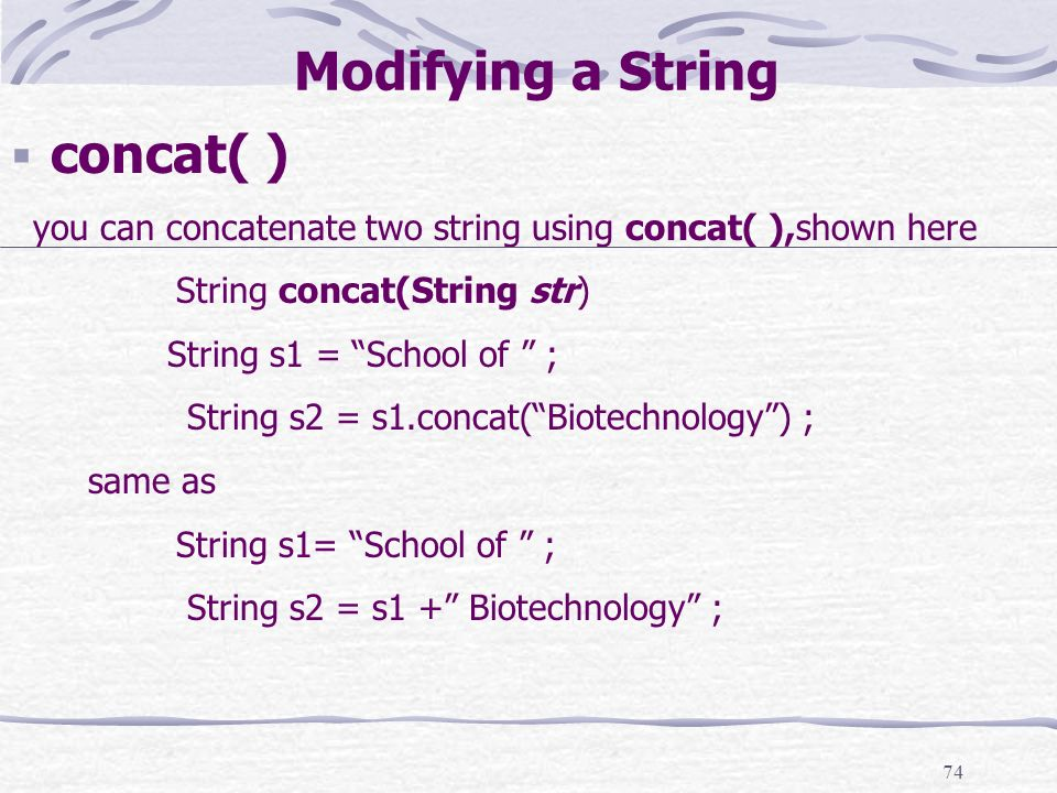 74 Modifying a String concat( ) you can concatenate two string using concat( ),shown here String concat(String str) String s1 = School of ; String s2 = s1.concat(Biotechnology) ; same as String s1= School of ; String s2 = s1 + Biotechnology ;