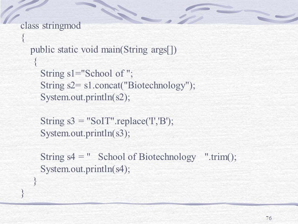 76 class stringmod { public static void main(String args[]) { String s1= School of ; String s2= s1.concat( Biotechnology ); System.out.println(s2); String s3 = SoIT .replace( I , B ); System.out.println(s3); String s4 = School of Biotechnology .trim(); System.out.println(s4); }