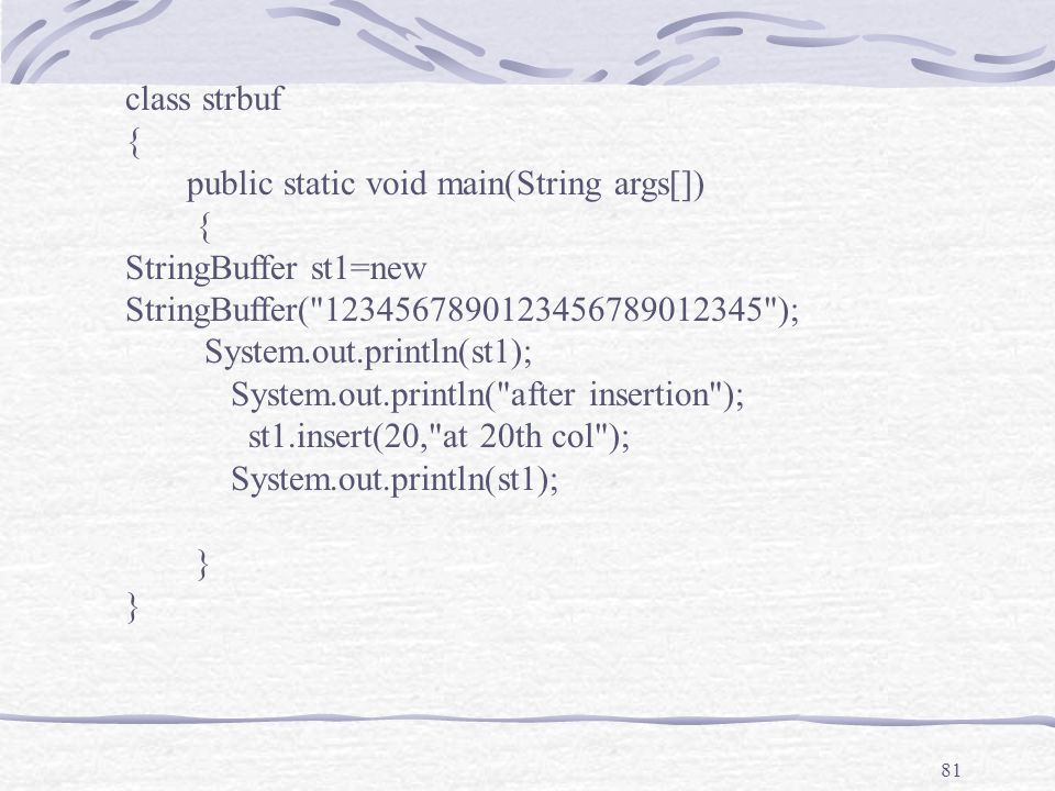 81 class strbuf { public static void main(String args[]) { StringBuffer st1=new StringBuffer( 1234567890123456789012345 ); System.out.println(st1); System.out.println( after insertion ); st1.insert(20, at 20th col ); System.out.println(st1); }