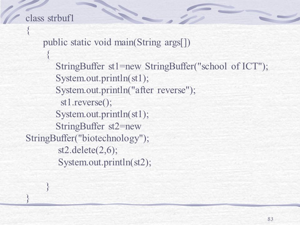 83 class strbuf1 { public static void main(String args[]) { StringBuffer st1=new StringBuffer( school of ICT ); System.out.println(st1); System.out.println( after reverse ); st1.reverse(); System.out.println(st1); StringBuffer st2=new StringBuffer( biotechnology ); st2.delete(2,6); System.out.println(st2); }