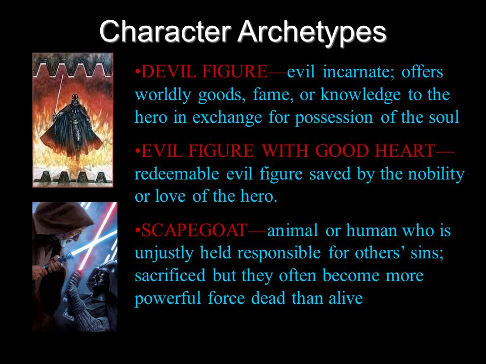Character Archetypes DEVIL FIGUREevil incarnate; offers worldly goods, fame, or knowledge to the hero in exchange for possession of the soul EVIL FIGU