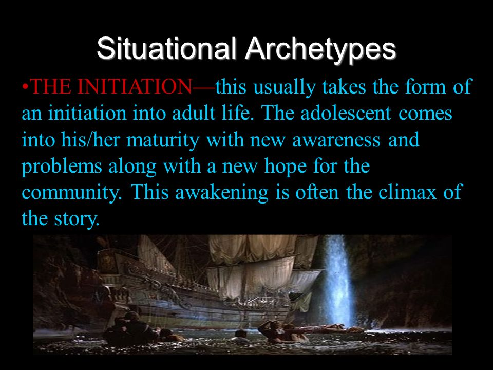 Situational Archetypes THE INITIATIONthis usually takes the form of an initiation into adult life. The adolescent comes into his/her maturity with new