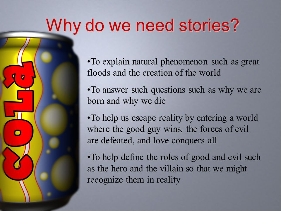 Why do we need stories? To explain natural phenomenon such as great floods and the creation of the world To answer such questions such as why we are b