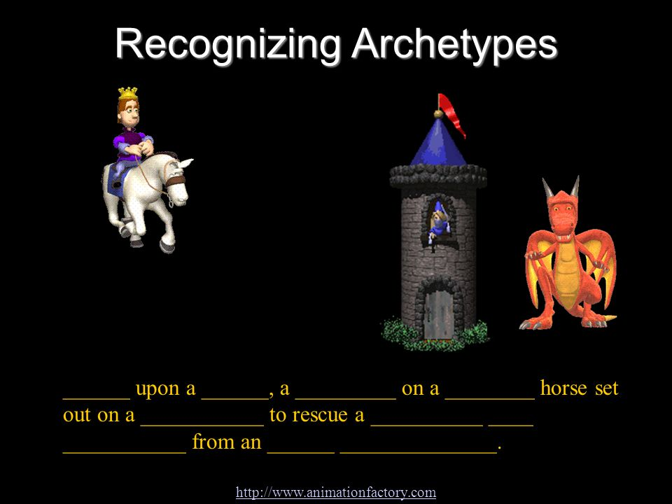 Recognizing Archetypes ______ upon a ______, a _________ on a ________ horse set out on a ___________ to rescue a __________ ____ ___________ from an