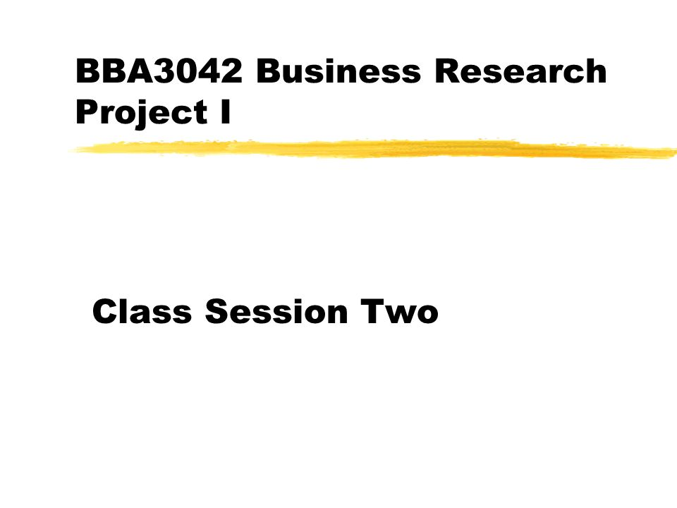 BBA3042 Business Research Project I Class Session Two