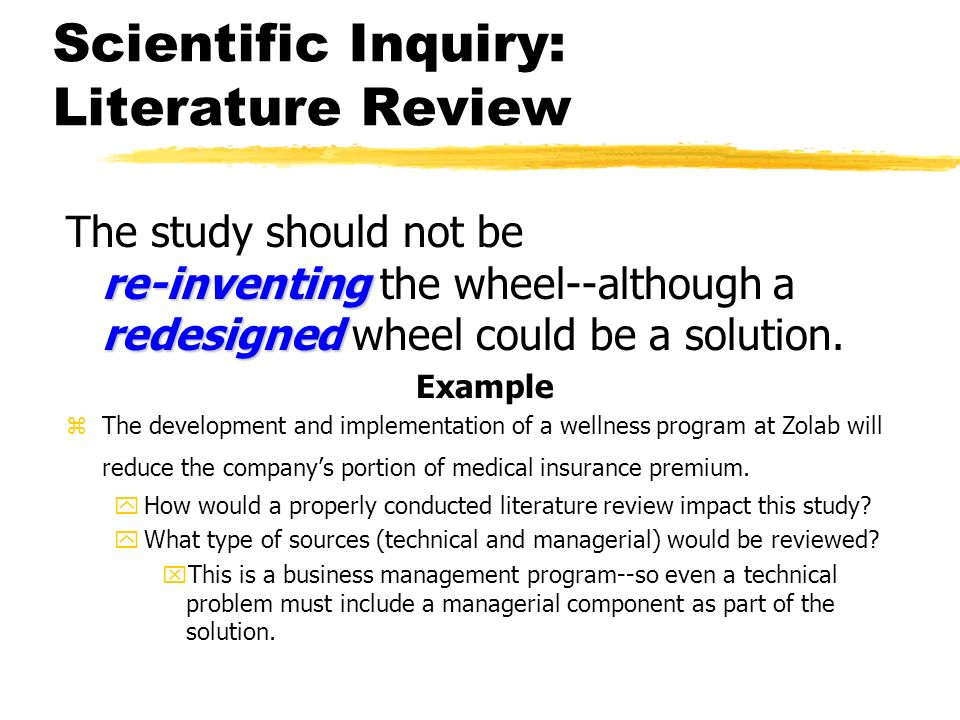 Scientific Inquiry: Literature Review re-inventing redesigned The study should not be re-inventing the wheel--although a redesigned wheel could be a s