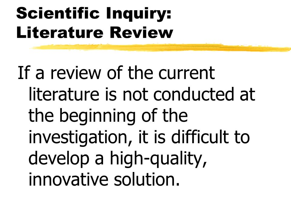 Scientific Inquiry: Literature Review If a review of the current literature is not conducted at the beginning of the investigation, it is difficult to
