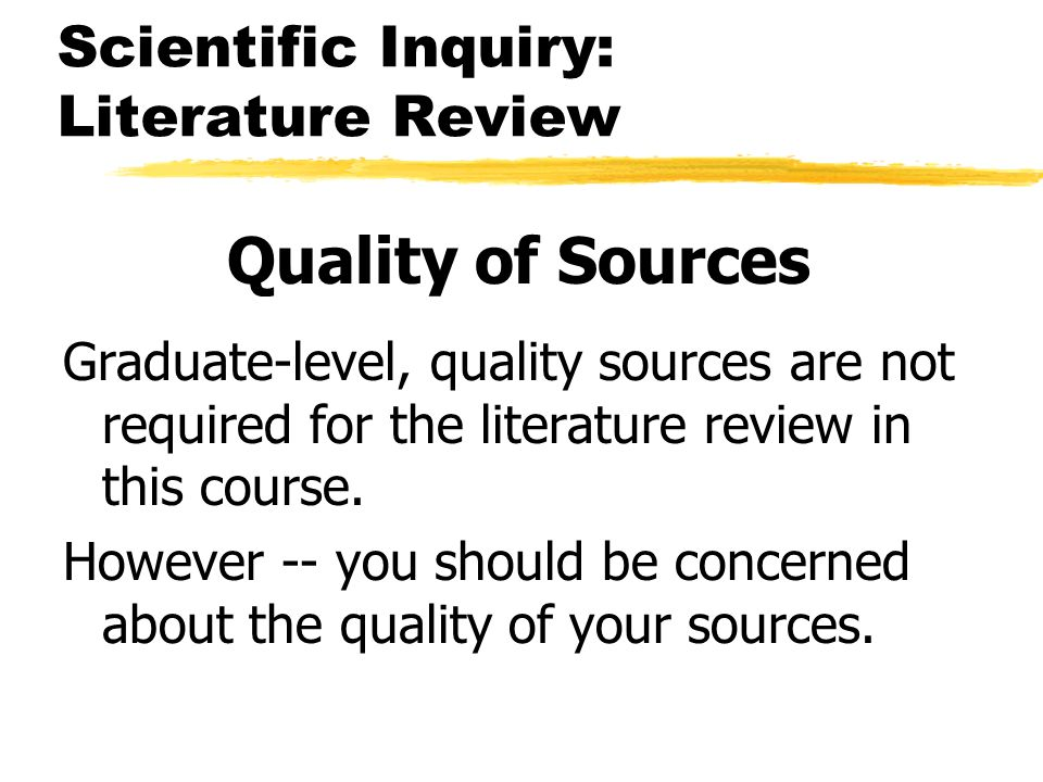 Scientific Inquiry: Literature Review Quality of Sources Graduate-level, quality sources are not required for the literature review in this course. Ho