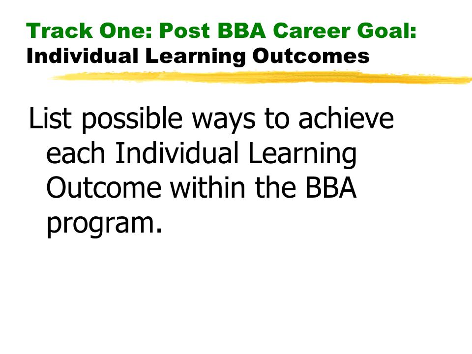 Track One: Post BBA Career Goal: Individual Learning Outcomes List possible ways to achieve each Individual Learning Outcome within the BBA program.