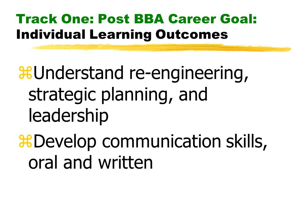 Track One: Post BBA Career Goal: Individual Learning Outcomes zUnderstand re-engineering, strategic planning, and leadership zDevelop communication sk