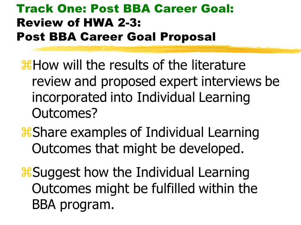 Track One: Post BBA Career Goal: Review of HWA 2-3: Post BBA Career Goal Proposal zHow will the results of the literature review and proposed expert i