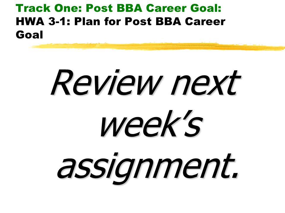 Track One: Post BBA Career Goal: HWA 3-1: Plan for Post BBA Career Goal Review next weeks assignment.