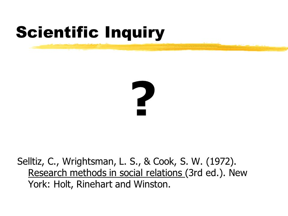 Scientific Inquiry ? Selltiz, C., Wrightsman, L. S., & Cook, S. W. (1972). Research methods in social relations (3rd ed.). New York: Holt, Rinehart an