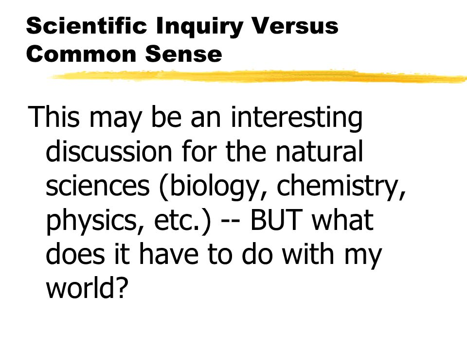Scientific Inquiry Versus Common Sense This may be an interesting discussion for the natural sciences (biology, chemistry, physics, etc.) -- BUT what