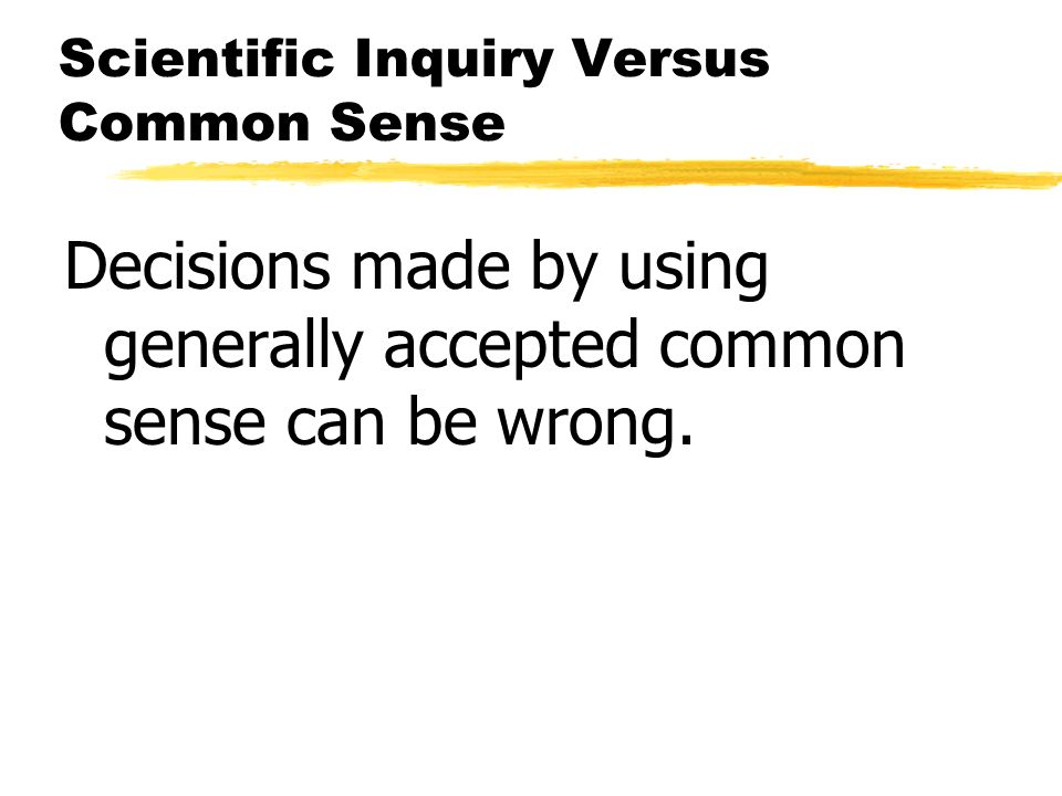 Scientific Inquiry Versus Common Sense Decisions made by using generally accepted common sense can be wrong.