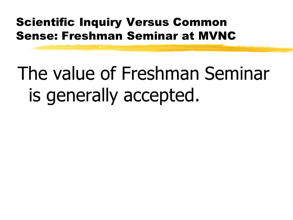 Scientific Inquiry Versus Common Sense: Freshman Seminar at MVNC The value of Freshman Seminar is generally accepted.