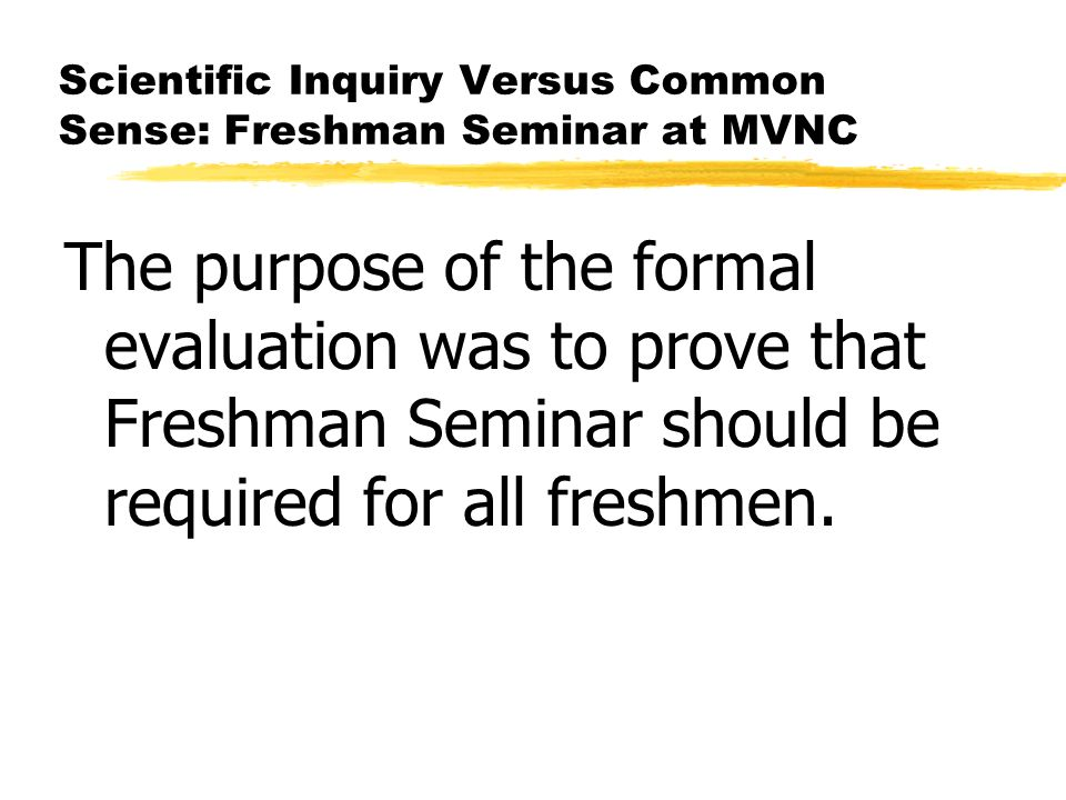 Scientific Inquiry Versus Common Sense: Freshman Seminar at MVNC The purpose of the formal evaluation was to prove that Freshman Seminar should be req