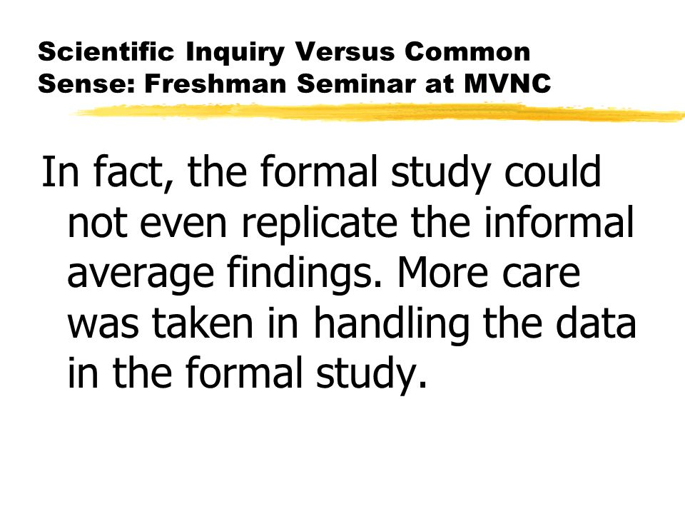 Scientific Inquiry Versus Common Sense: Freshman Seminar at MVNC In fact, the formal study could not even replicate the informal average findings. Mor