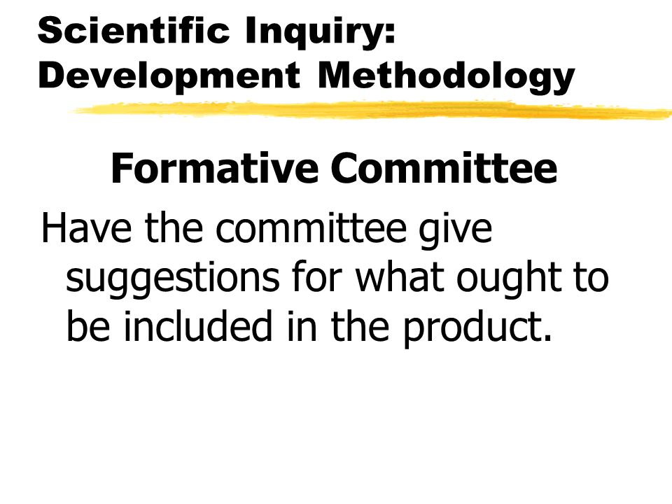 Scientific Inquiry: Development Methodology Formative Committee Have the committee give suggestions for what ought to be included in the product.