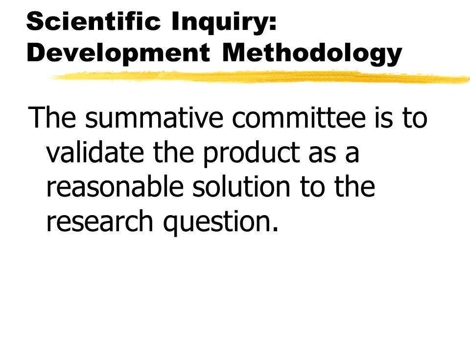 Scientific Inquiry: Development Methodology The summative committee is to validate the product as a reasonable solution to the research question.
