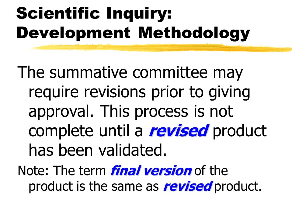 Scientific Inquiry: Development Methodology revised The summative committee may require revisions prior to giving approval. This process is not comple