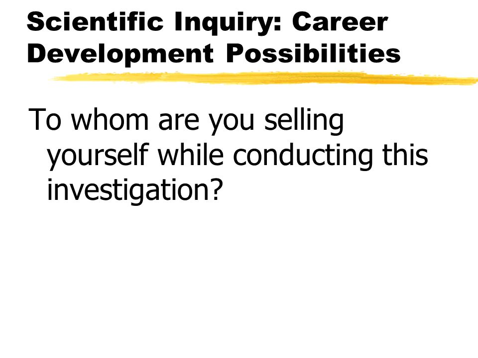Scientific Inquiry: Career Development Possibilities To whom are you selling yourself while conducting this investigation?