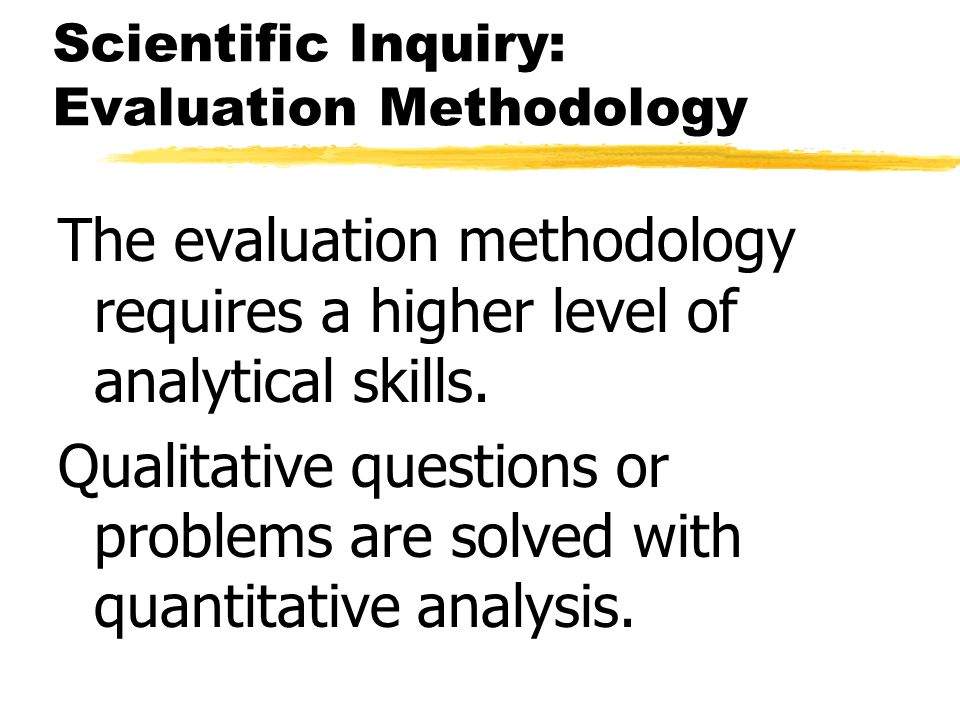 Scientific Inquiry: Evaluation Methodology The evaluation methodology requires a higher level of analytical skills. Qualitative questions or problems
