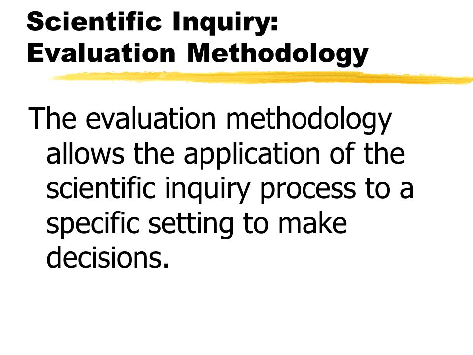 Scientific Inquiry: Evaluation Methodology The evaluation methodology allows the application of the scientific inquiry process to a specific setting t