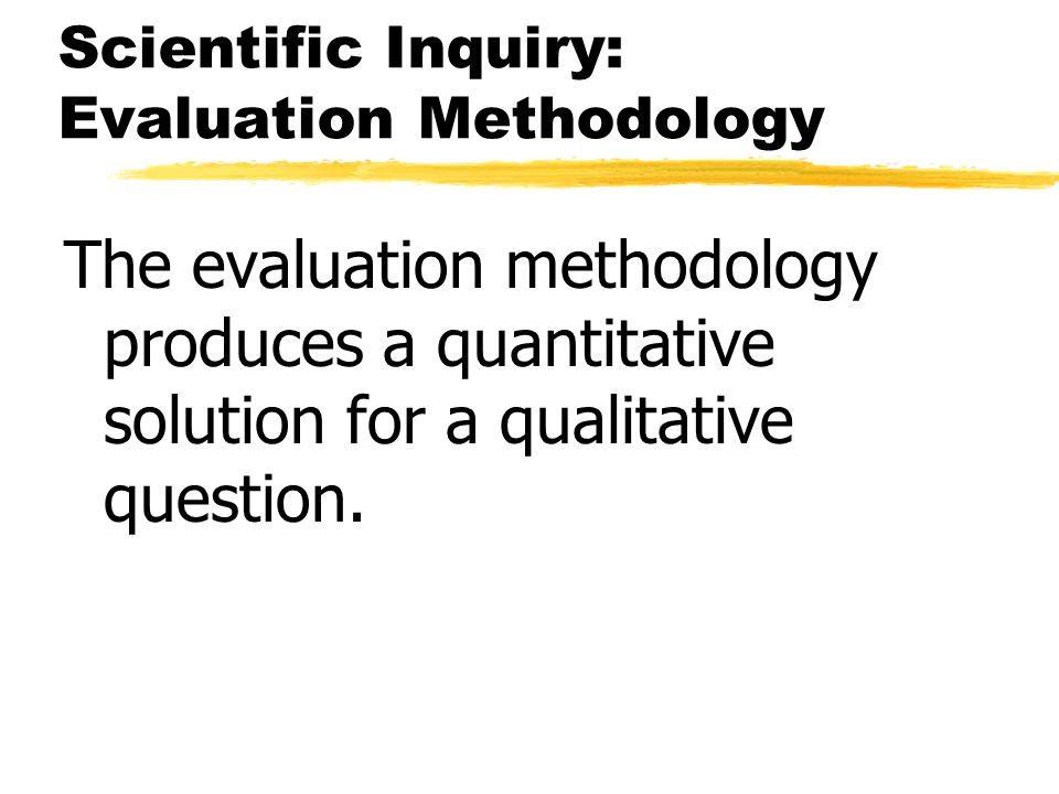 Scientific Inquiry: Evaluation Methodology The evaluation methodology produces a quantitative solution for a qualitative question.