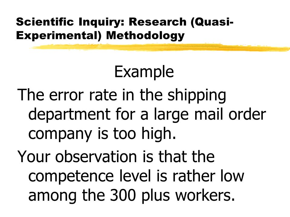 Scientific Inquiry: Research (Quasi- Experimental) Methodology Example The error rate in the shipping department for a large mail order company is too