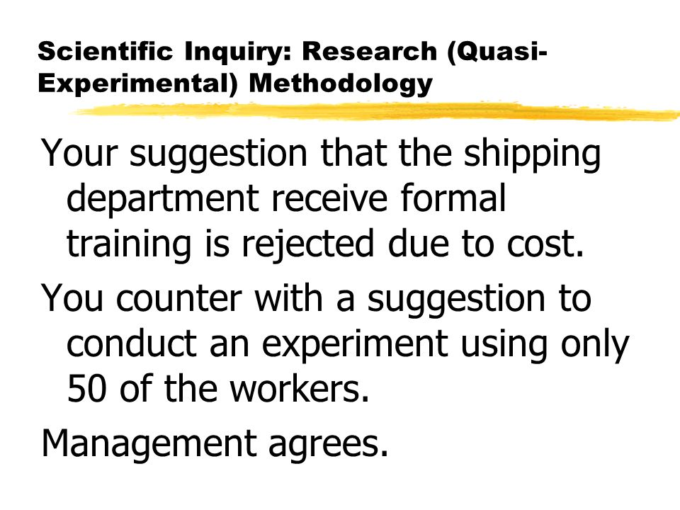 Scientific Inquiry: Research (Quasi- Experimental) Methodology Your suggestion that the shipping department receive formal training is rejected due to
